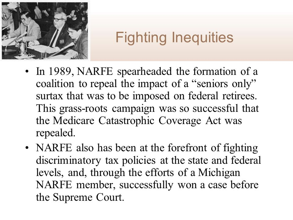 Fighting Inequities In 1989, NARFE spearheaded the formation of a coalition to repeal the impact of a seniors only surtax that was to be imposed on federal retirees.