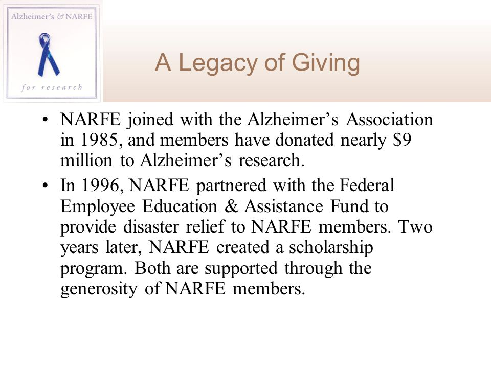 A Legacy of Giving NARFE joined with the Alzheimer's Association in 1985, and members have donated nearly $9 million to Alzheimer's research. In 1996,