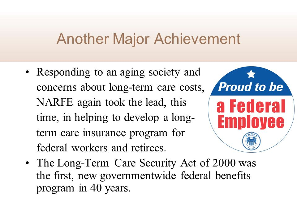 Another Major Achievement Responding to an aging society and concerns about long-term care costs, NARFE again took the lead, this time, in helping to