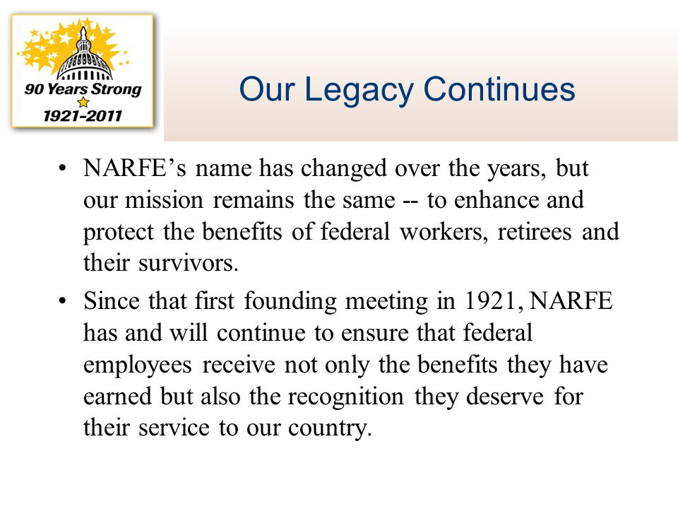 Our Legacy Continues NARFE's name has changed over the years, but our mission remains the same -- to enhance and protect the benefits of federal worke
