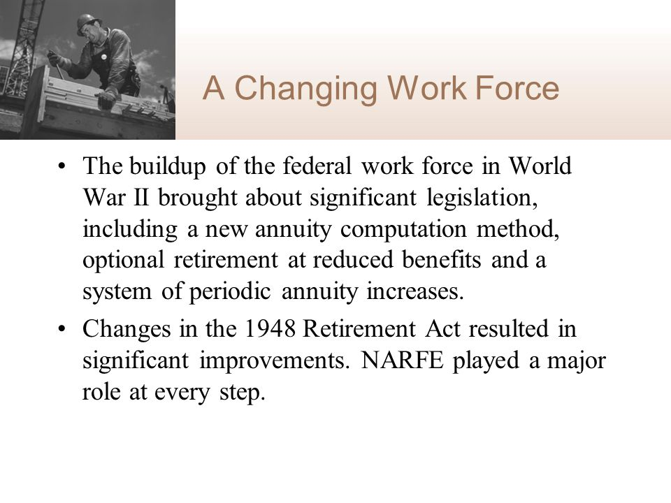 A Changing Work Force The buildup of the federal work force in World War II brought about significant legislation, including a new annuity computation method, optional retirement at reduced benefits and a system of periodic annuity increases.