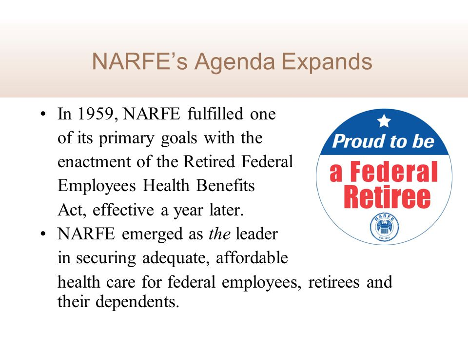 NARFE's Agenda Expands In 1959, NARFE fulfilled one of its primary goals with the enactment of the Retired Federal Employees Health Benefits Act, effe