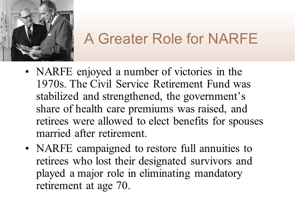 A Greater Role for NARFE NARFE enjoyed a number of victories in the 1970s. The Civil Service Retirement Fund was stabilized and strengthened, the gove