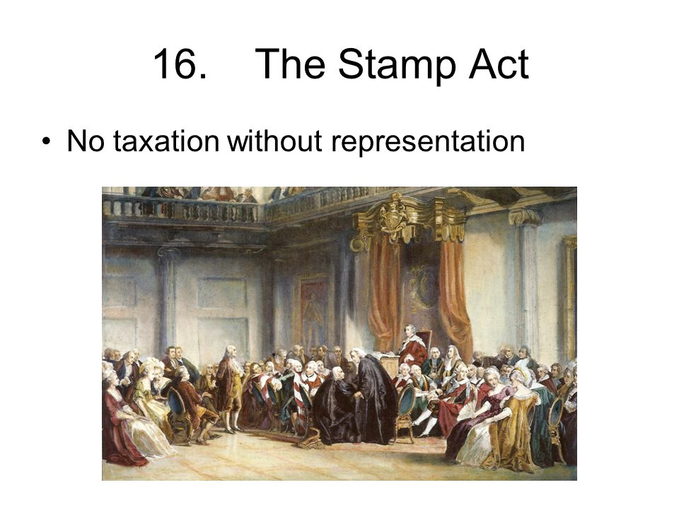 16. The Stamp Act No taxation without representation