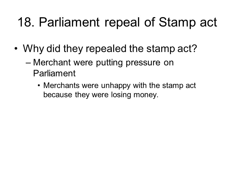 18.Parliament repeal of Stamp act Why did they repealed the stamp act.