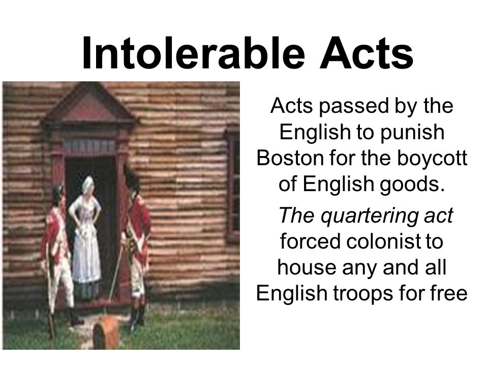 Intolerable Acts Acts passed by the English to punish Boston for the boycott of English goods.