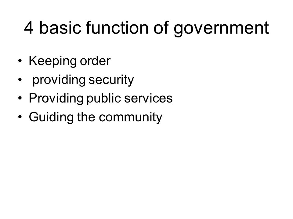 4 basic function of government Keeping order providing security Providing public services Guiding the community