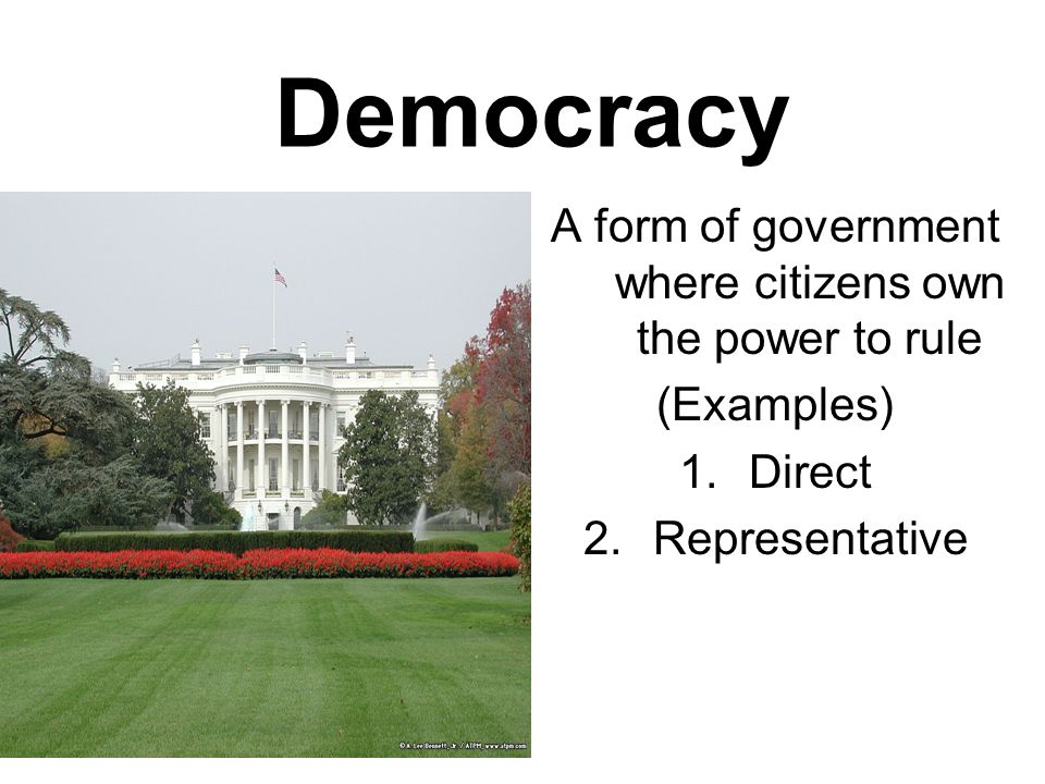 Democracy A form of government where citizens own the power to rule (Examples) 1.Direct 2.Representative