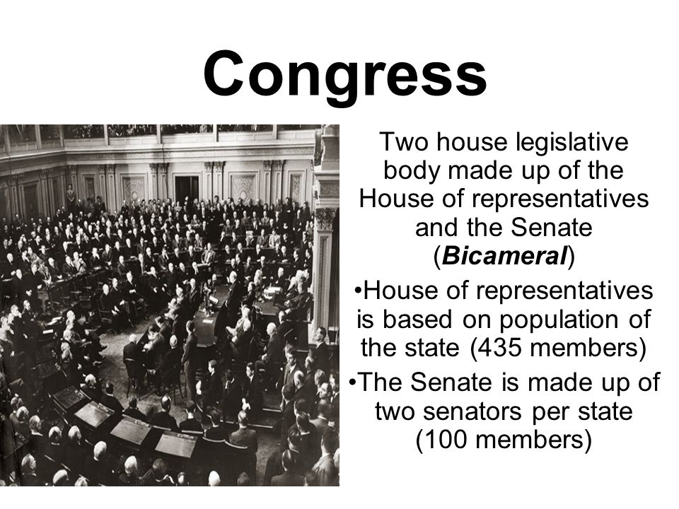Congress Two house legislative body made up of the House of representatives and the Senate (Bicameral) House of representatives is based on population of the state (435 members) The Senate is made up of two senators per state (100 members)