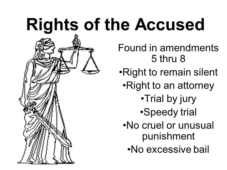 Rights of the Accused Found in amendments 5 thru 8 Right to remain silent Right to an attorney Trial by jury Speedy trial No cruel or unusual punishment No excessive bail