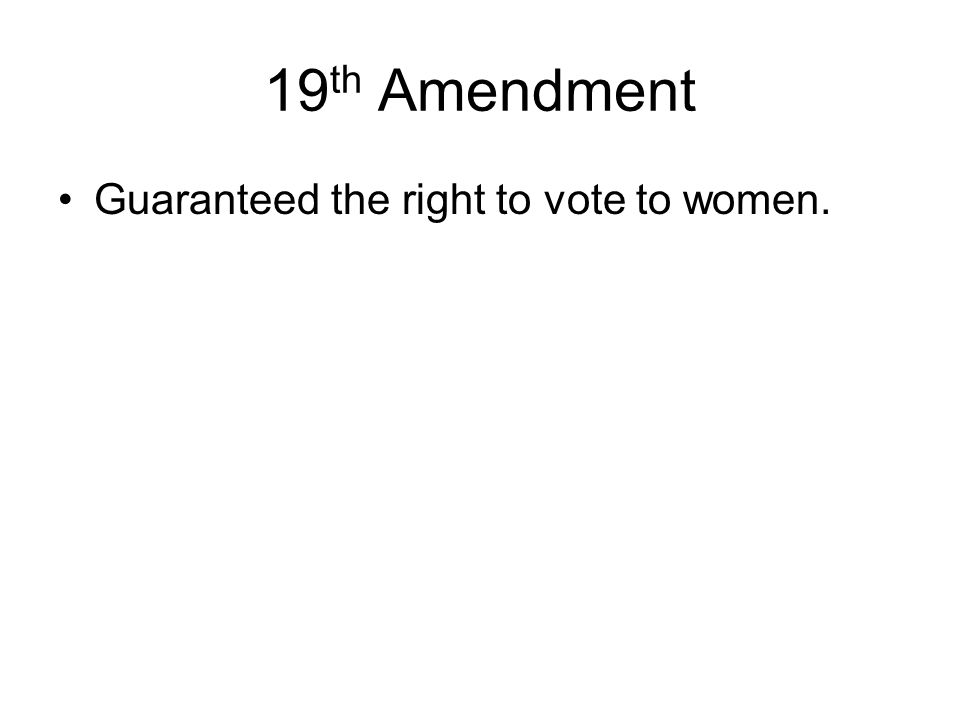 19 th Amendment Guaranteed the right to vote to women.