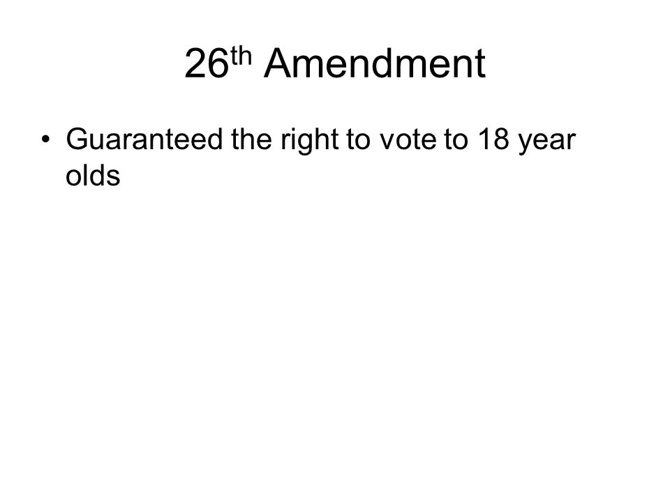 26 th Amendment Guaranteed the right to vote to 18 year olds