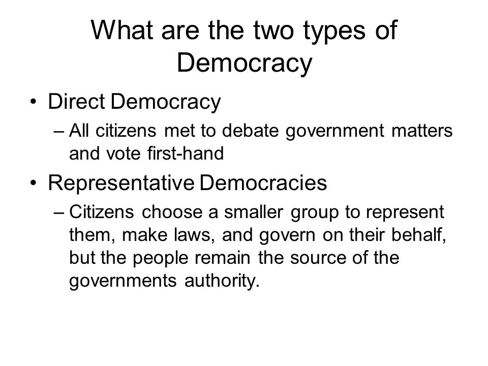 What are the two types of Democracy Direct Democracy –All citizens met to debate government matters and vote first-hand Representative Democracies –Citizens choose a smaller group to represent them, make laws, and govern on their behalf, but the people remain the source of the governments authority.