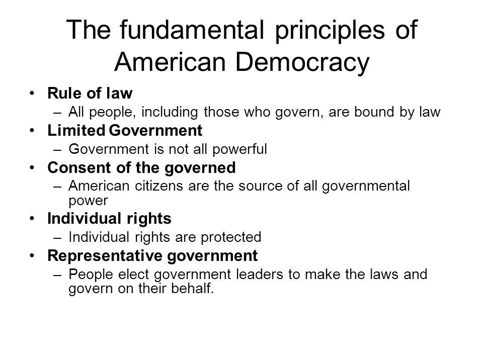 The fundamental principles of American Democracy Rule of law –All people, including those who govern, are bound by law Limited Government –Government is not all powerful Consent of the governed –American citizens are the source of all governmental power Individual rights –Individual rights are protected Representative government –People elect government leaders to make the laws and govern on their behalf.