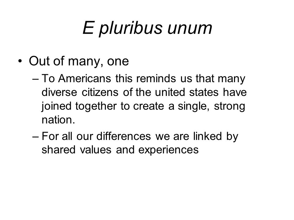 E pluribus unum Out of many, one –To Americans this reminds us that many diverse citizens of the united states have joined together to create a single, strong nation.