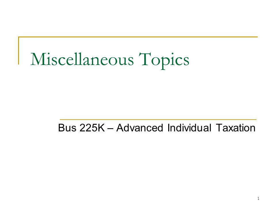 1 Miscellaneous Topics Bus 225K – Advanced Individual Taxation