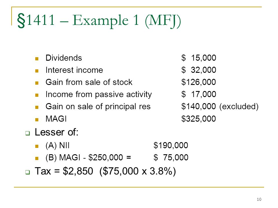 10 §1411 – Example 1 (MFJ) Dividends$ 15,000 Interest income$ 32,000 Gain from sale of stock$126,000 Income from passive activity$ 17,000 Gain on sale of principal res$140,000 (excluded) MAGI$325,000  Lesser of: (A) NII$190,000 (B) MAGI - $250,000 = $ 75,000  Tax = $2,850 ($75,000 x 3.8%)
