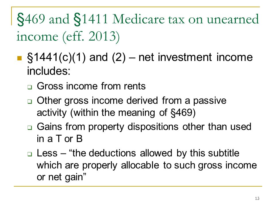 13 §469 and §1411 Medicare tax on unearned income (eff. 2013) §1441(c)(1) and (2) – net investment income includes:  Gross income from rents  Other