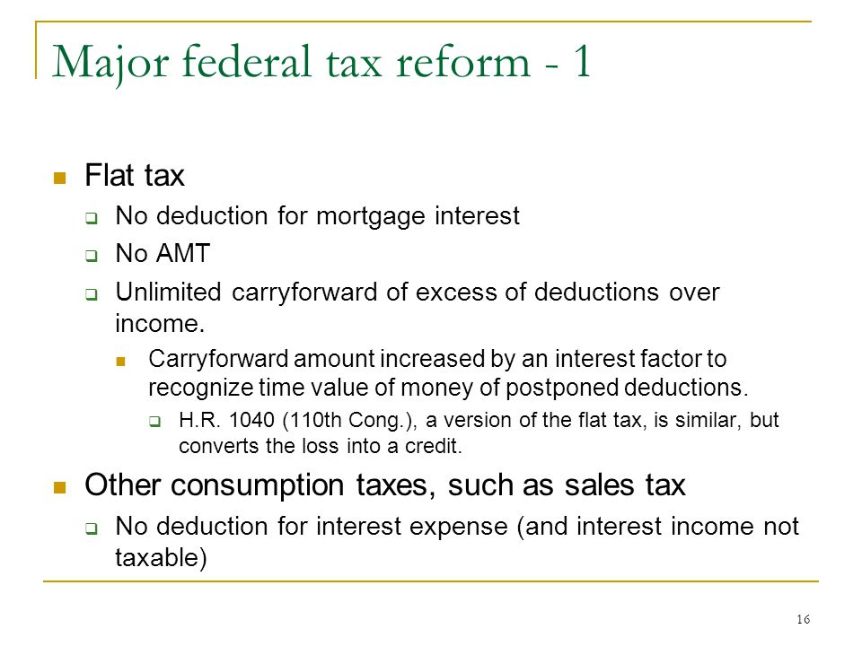 16 Major federal tax reform - 1 Flat tax  No deduction for mortgage interest  No AMT  Unlimited carryforward of excess of deductions over income.