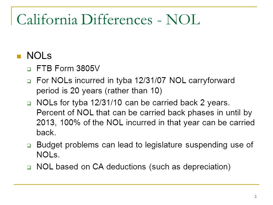 3 California Differences - NOL NOLs  FTB Form 3805V  For NOLs incurred in tyba 12/31/07 NOL carryforward period is 20 years (rather than 10)  NOLs for tyba 12/31/10 can be carried back 2 years.