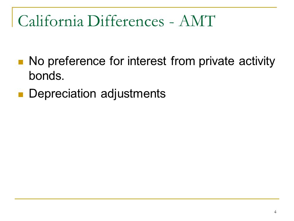 4 California Differences - AMT No preference for interest from private activity bonds. Depreciation adjustments