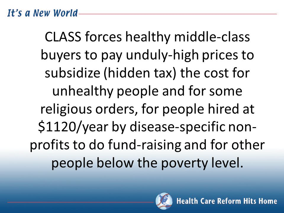 CLASS forces healthy middle-class buyers to pay unduly-high prices to subsidize (hidden tax) the cost for unhealthy people and for some religious orders, for people hired at $1120/year by disease-specific non- profits to do fund-raising and for other people below the poverty level.