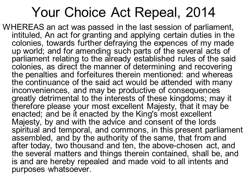 Your Choice Act Repeal, 2014 WHEREAS an act was passed in the last session of parliament, intituled, An act for granting and applying certain duties in the colonies, towards further defraying the expences of my made up world; and for amending such parts of the several acts of parliament relating to the already established rules of the said colonies, as direct the manner of determining and recovering the penalties and forfeitures therein mentioned: and whereas the continuance of the said act would be attended with many inconveniences, and may be productive of consequences greatly detrimental to the interests of these kingdoms; may it therefore please your most excellent Majesty, that it may be enacted; and be it enacted by the King s most excellent Majesty, by and with the advice and consent of the lords spiritual and temporal, and commons, in this present parliament assembled, and by the authority of the same, that from and after today, two thousand and ten, the above-chosen act, and the several matters and things therein contained, shall be, and is and are hereby repealed and made void to all intents and purposes whatsoever.