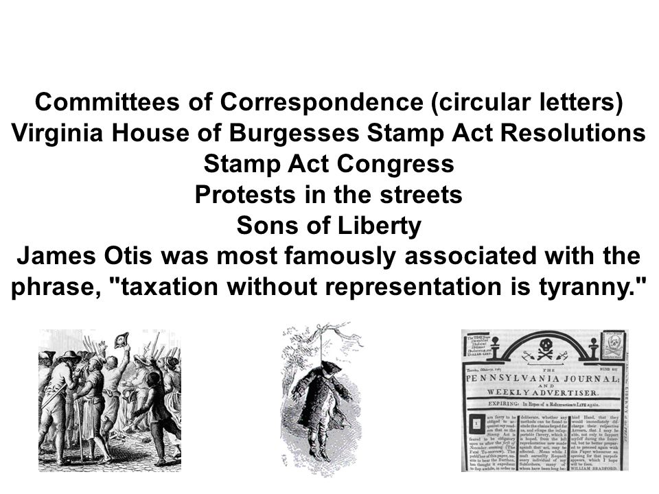 Committees of Correspondence (circular letters) Virginia House of Burgesses Stamp Act Resolutions Stamp Act Congress Protests in the streets Sons of Liberty James Otis was most famously associated with the phrase, taxation without representation is tyranny.