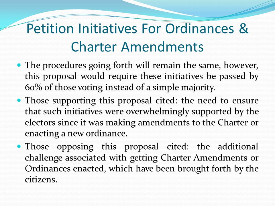 Petition Initiatives For Ordinances & Charter Amendments The procedures going forth will remain the same, however, this proposal would require these initiatives be passed by 60% of those voting instead of a simple majority.