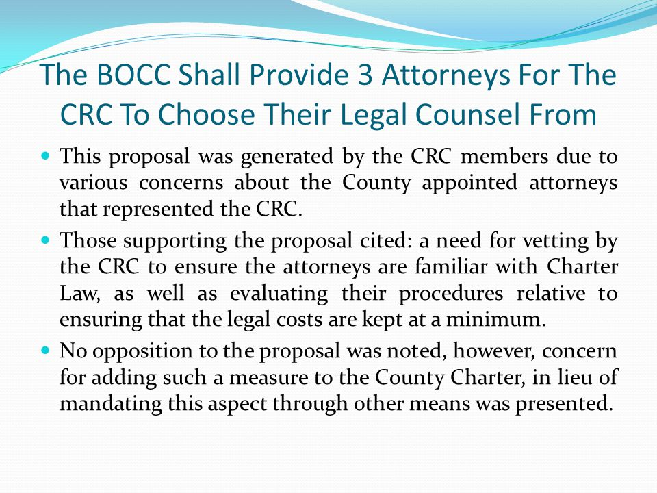 The BOCC Shall Provide 3 Attorneys For The CRC To Choose Their Legal Counsel From This proposal was generated by the CRC members due to various concerns about the County appointed attorneys that represented the CRC.