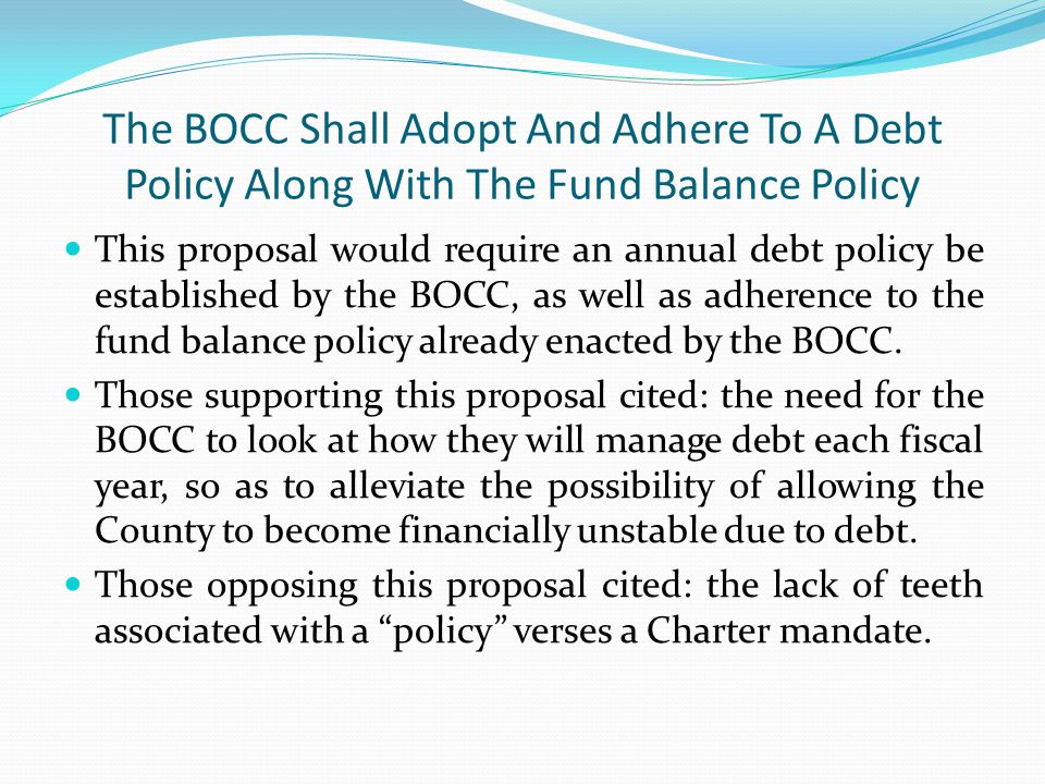 The BOCC Shall Adopt And Adhere To A Debt Policy Along With The Fund Balance Policy This proposal would require an annual debt policy be established by the BOCC, as well as adherence to the fund balance policy already enacted by the BOCC.
