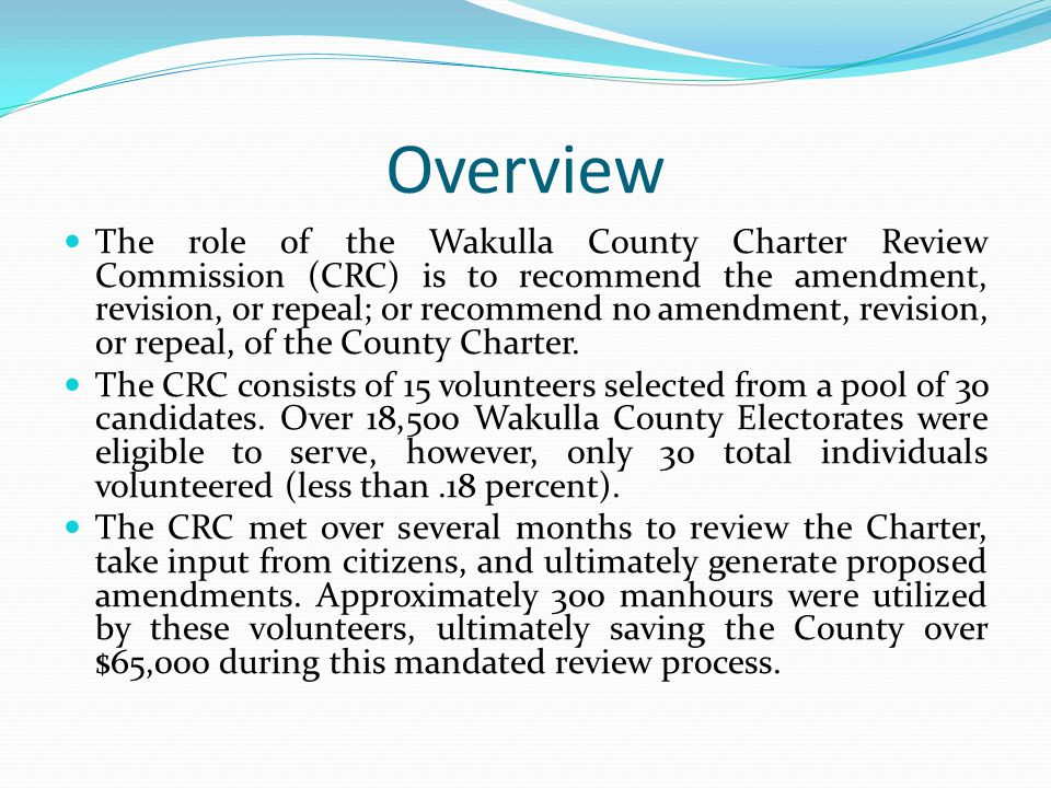Overview The role of the Wakulla County Charter Review Commission (CRC) is to recommend the amendment, revision, or repeal; or recommend no amendment, revision, or repeal, of the County Charter.