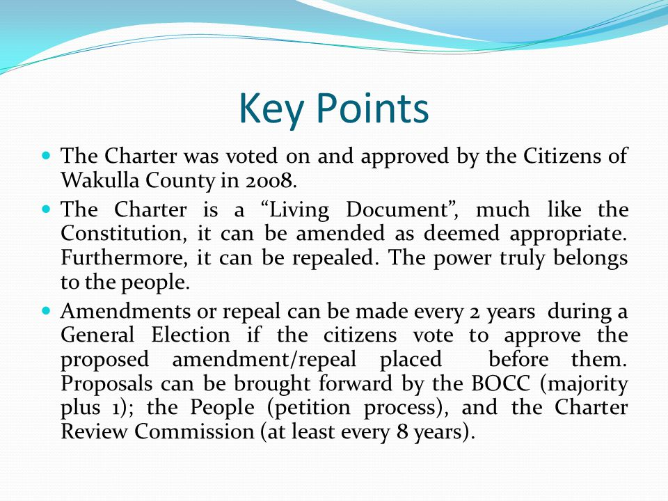 "Key Points The Charter was voted on and approved by the Citizens of Wakulla County in 2008. The Charter is a ""Living Document"", much like the Constitu"