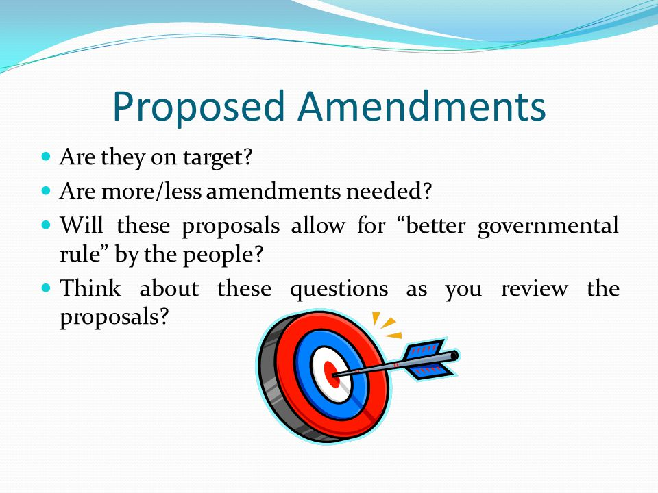 "Proposed Amendments Are they on target? Are more/less amendments needed? Will these proposals allow for ""better governmental rule"" by the people? Thin"