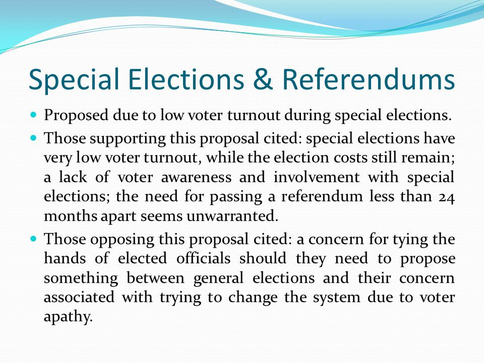 Special Elections & Referendums Proposed due to low voter turnout during special elections. Those supporting this proposal cited: special elections ha