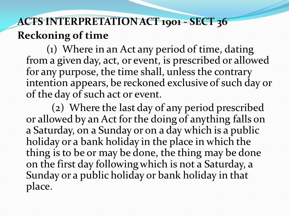 ACTS INTERPRETATION ACT 1901 - SECT 36 Reckoning of time (1) Where in an Act any period of time, dating from a given day, act, or event, is prescribed or allowed for any purpose, the time shall, unless the contrary intention appears, be reckoned exclusive of such day or of the day of such act or event.