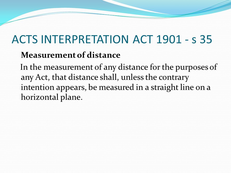 ACTS INTERPRETATION ACT 1901 - s 35 Measurement of distance In the measurement of any distance for the purposes of any Act, that distance shall, unless the contrary intention appears, be measured in a straight line on a horizontal plane.