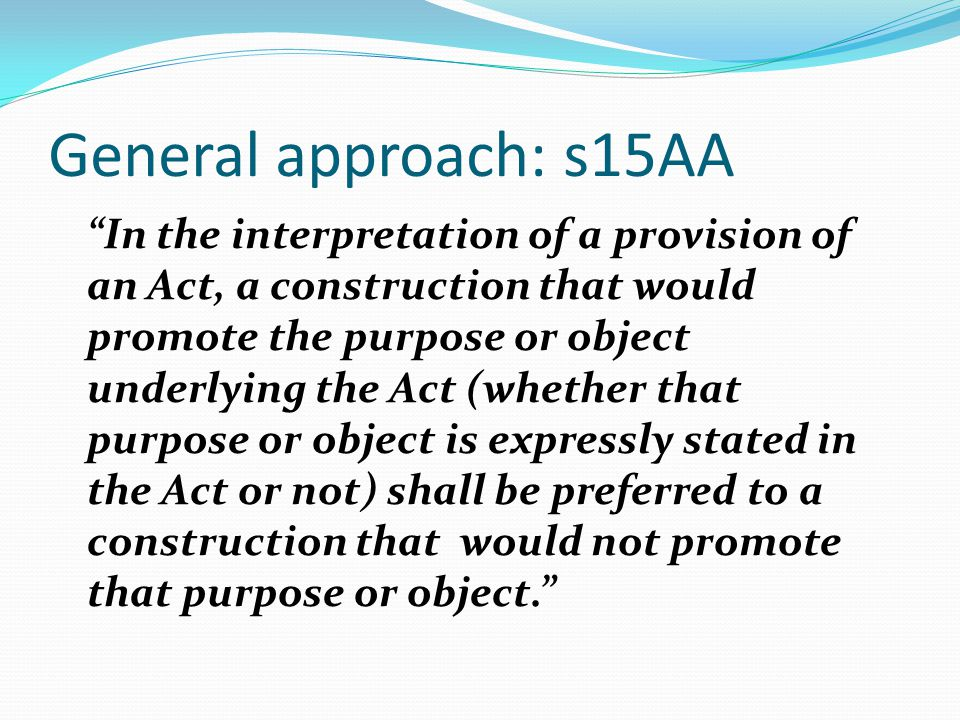 General approach: s15AA In the interpretation of a provision of an Act, a construction that would promote the purpose or object underlying the Act (whether that purpose or object is expressly stated in the Act or not) shall be preferred to a construction that would not promote that purpose or object.