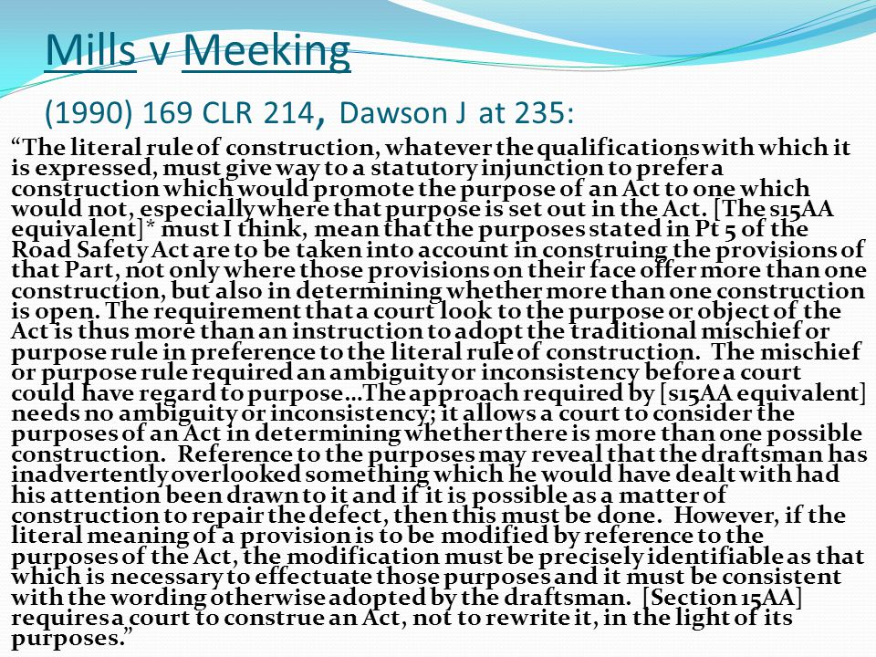 Mills v Meeking (1990) 169 CLR 214, Dawson J at 235: The literal rule of construction, whatever the qualifications with which it is expressed, must give way to a statutory injunction to prefer a construction which would promote the purpose of an Act to one which would not, especially where that purpose is set out in the Act.
