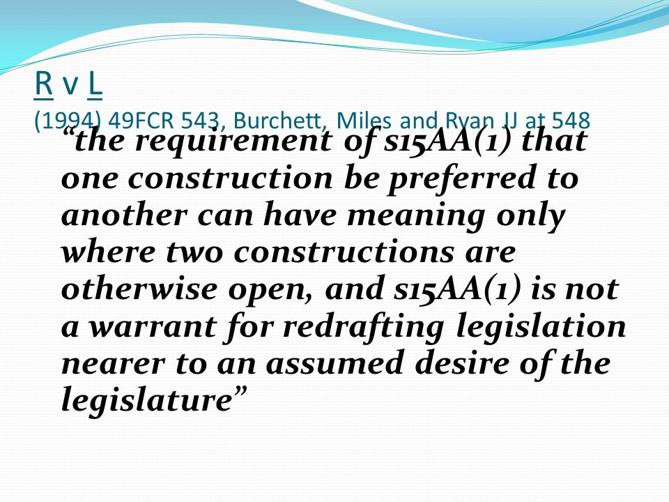 R v L (1994) 49FCR 543, Burchett, Miles and Ryan JJ at 548 the requirement of s15AA(1) that one construction be preferred to another can have meaning only where two constructions are otherwise open, and s15AA(1) is not a warrant for redrafting legislation nearer to an assumed desire of the legislature