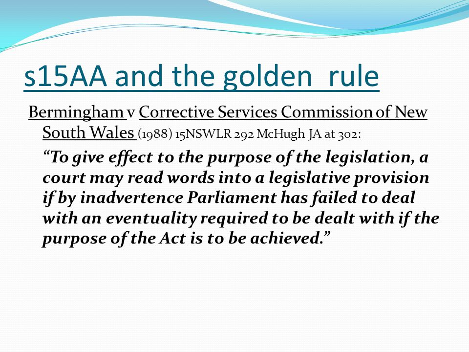 s15AA and the golden rule Bermingham v Corrective Services Commission of New South Wales (1988) 15NSWLR 292 McHugh JA at 302: To give effect to the purpose of the legislation, a court may read words into a legislative provision if by inadvertence Parliament has failed to deal with an eventuality required to be dealt with if the purpose of the Act is to be achieved.