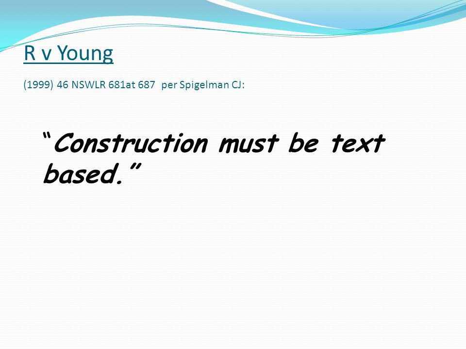 R v Young (1999) 46 NSWLR 681at 687 per Spigelman CJ: Construction must be text based.
