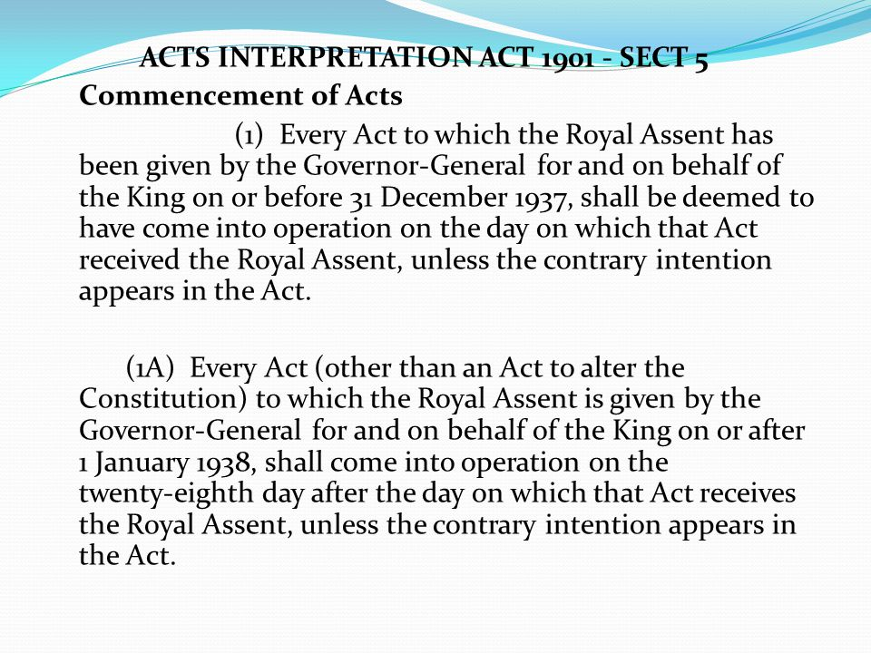 ACTS INTERPRETATION ACT 1901 - SECT 5 Commencement of Acts (1) Every Act to which the Royal Assent has been given by the Governor ‑ General for and on behalf of the King on or before 31 December 1937, shall be deemed to have come into operation on the day on which that Act received the Royal Assent, unless the contrary intention appears in the Act.