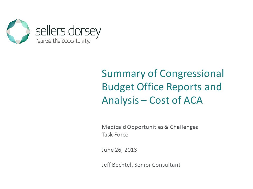 Medicaid Opportunities & Challenges Task Force June 26, 2013 Jeff Bechtel, Senior Consultant Summary of Congressional Budget Office Reports and Analysis – Cost of ACA