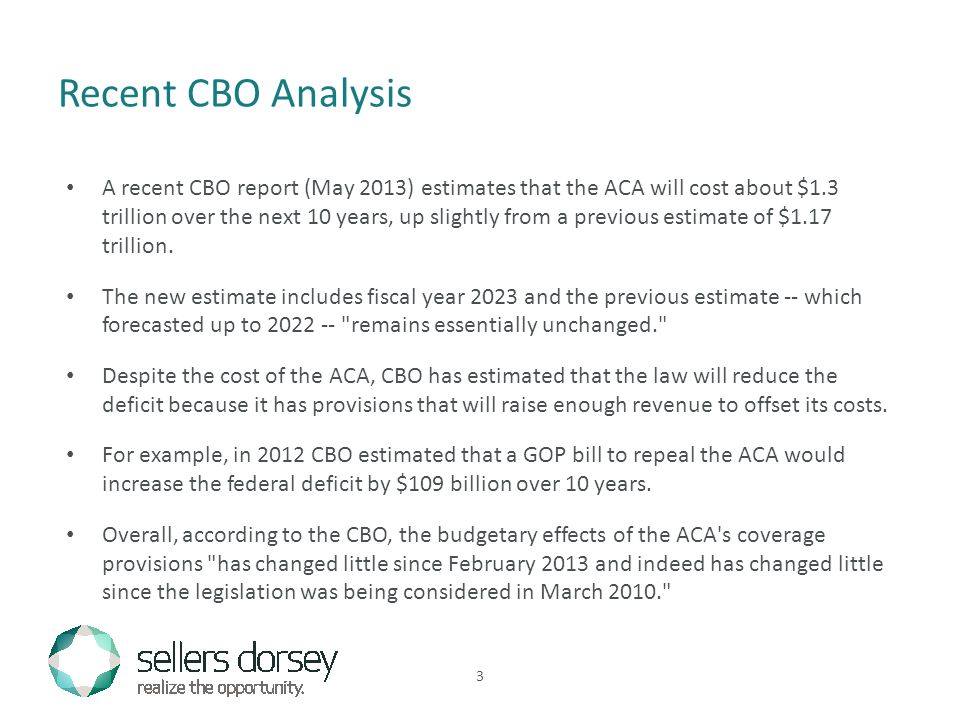 A recent CBO report (May 2013) estimates that the ACA will cost about $1.3 trillion over the next 10 years, up slightly from a previous estimate of $1.17 trillion.