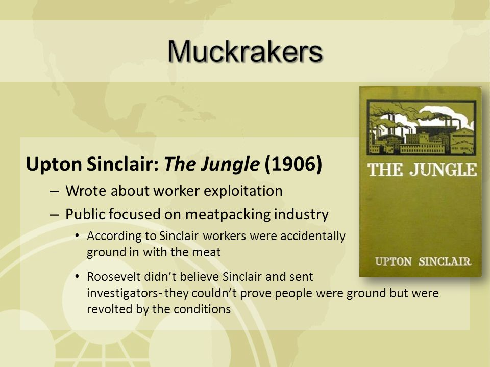 Upton Sinclair: The Jungle (1906) – Wrote about worker exploitation – Public focused on meatpacking industry According to Sinclair workers were accidentally ground in with the meat Roosevelt didn't believe Sinclair and sent investigators- they couldn't prove people were ground but were revolted by the conditions