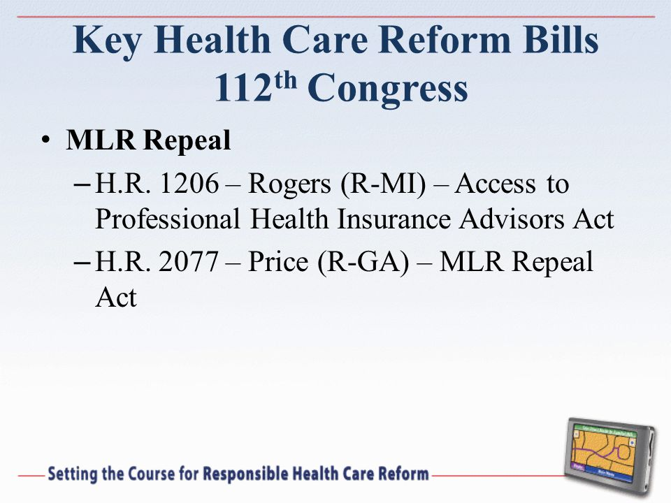Key Health Care Reform Bills 112 th Congress MLR Repeal – H.R. 1206 – Rogers (R-MI) – Access to Professional Health Insurance Advisors Act – H.R. 2077