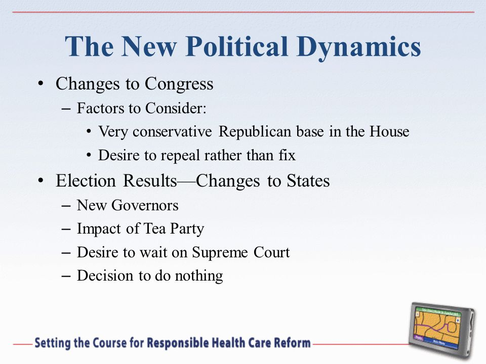 The New Political Dynamics Changes to Congress – Factors to Consider: Very conservative Republican base in the House Desire to repeal rather than fix