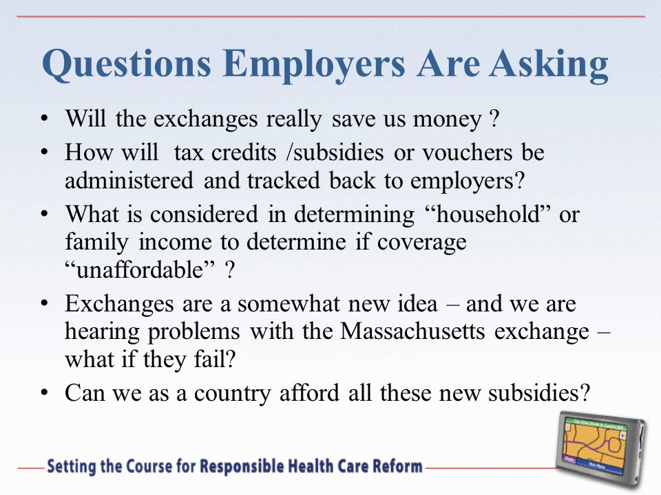 Questions Employers Are Asking Will the exchanges really save us money ? How will tax credits /subsidies or vouchers be administered and tracked back