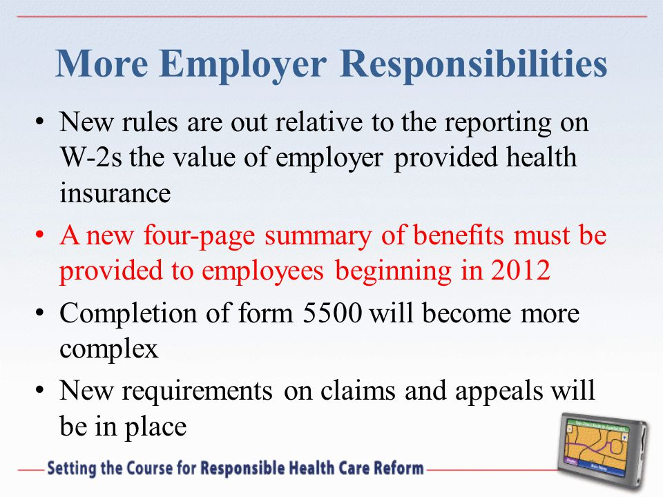 More Employer Responsibilities New rules are out relative to the reporting on W-2s the value of employer provided health insurance A new four-page sum